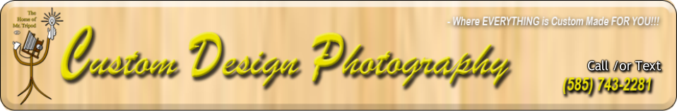 Custom Design Photography -- where EVERYTHING is Custom Made FOR YOU! -- Rochester, NY